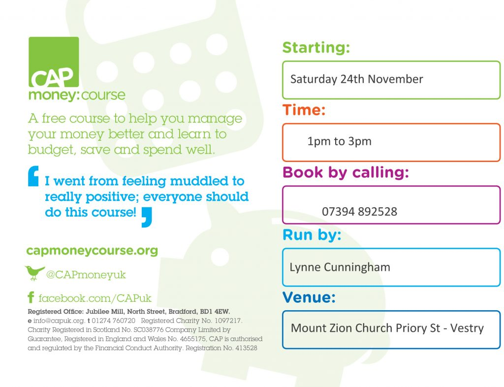 CAP Money Course. Starting: Saturday 24th November. Time: 1pm too 3pm. Book by calling: 07394892528. Run by: Lynne Cunningham. Venue: Mount Zion Church Vestry, Priory Street, Cardigan