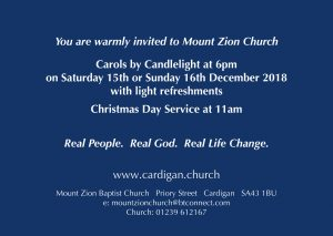 Carols by Candle Light at 6pm on Saturday 15th December and Sunday 16th December with light refreshments at Mount Zion Baptist Church, Cardigan. Christmas Day Service at 11am.