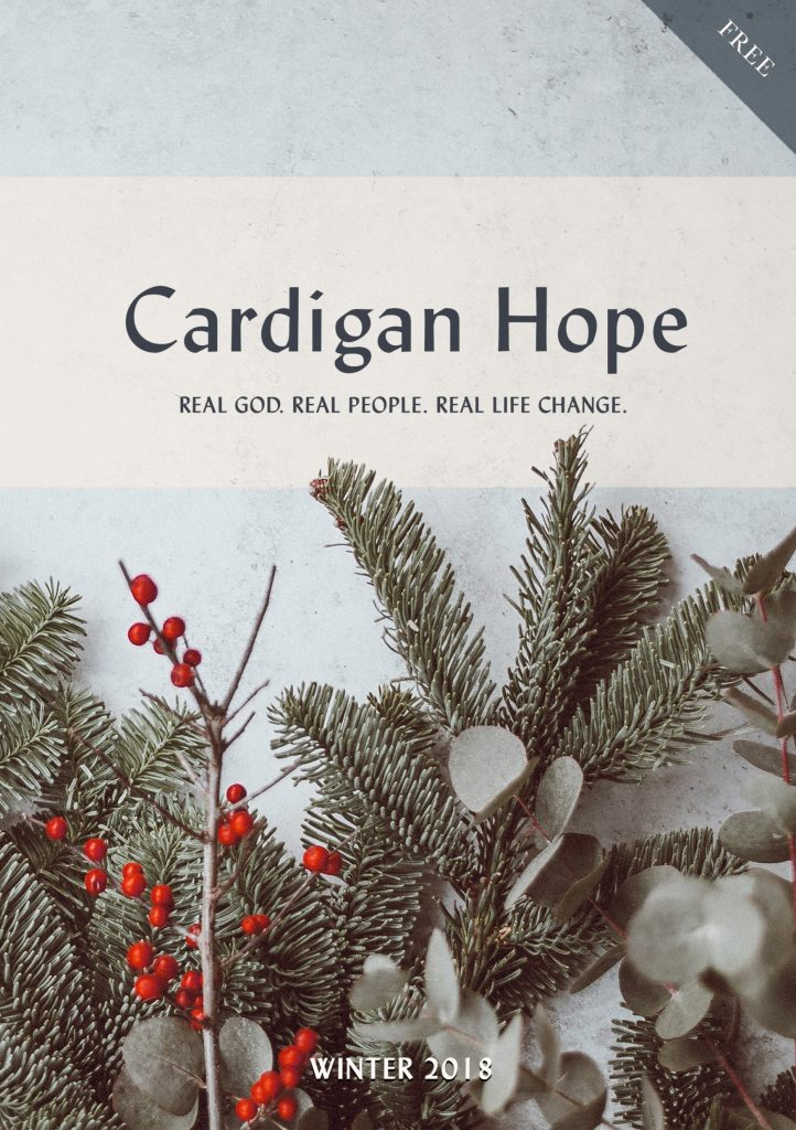 Cardigan Hope Magazine Winter 2018. Real God. Real People. Real Life Change.
